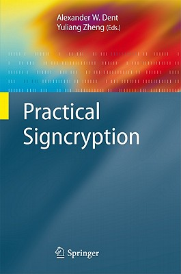 Practical Signcryption By Dent, Alexander W. (EDT)/ Zheng, Yuliang (EDT)/ Yung, Moti (FRW)